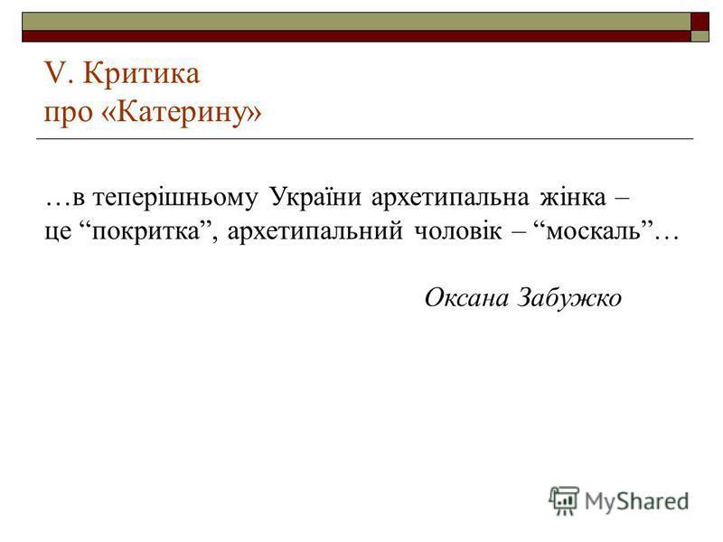V. Критика про «Катерину» …в теперішньому України архетипальна жінка – це покритка, архетипальний чоловік – москаль… Оксана Забужко