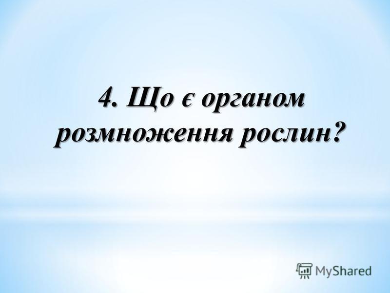 4. Що є органом розмноження рослин?