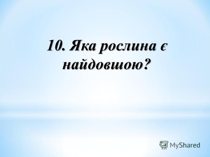 10. Яка рослина є найдовшою?