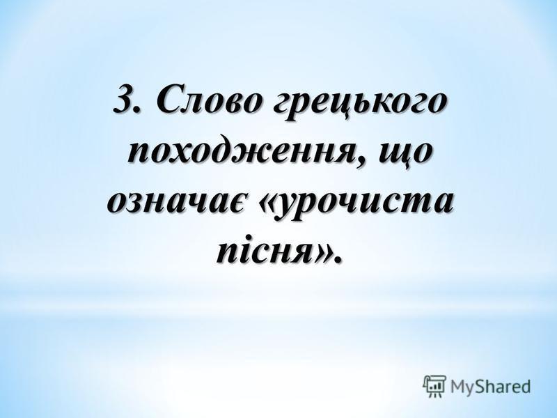 3. Слово грецького походження, що означає «урочиста пісня».