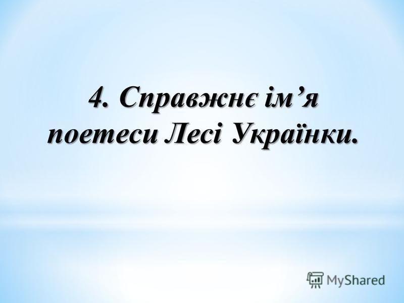 4. Справжнє імя поетеси Лесі Українки.