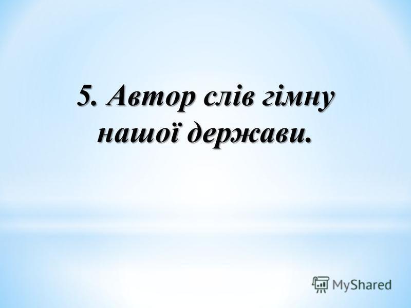 5. Автор слів гімну нашої держави.