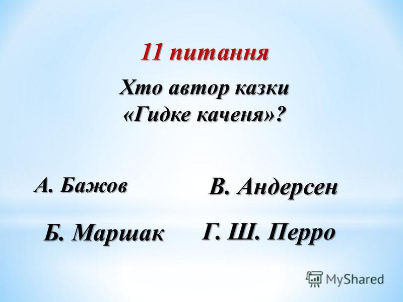 11 питання Хто автор казки «Гидке каченя»? Б. Маршак А. Бажов В. Андерсен Г. Ш. Перро