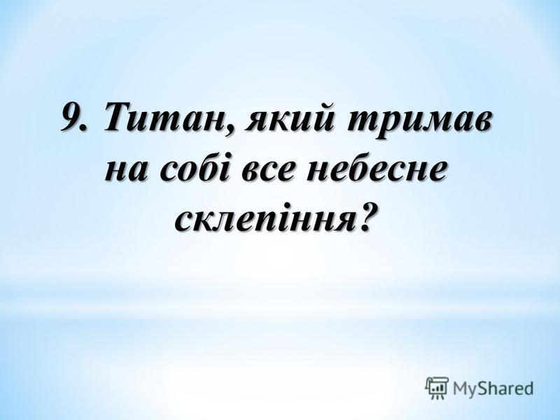 9. Титан, який тримав на собі все небесне склепіння?