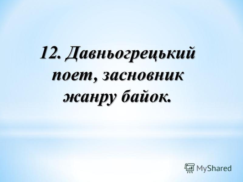 12. Давньогрецький поет, засновник жанру байок.