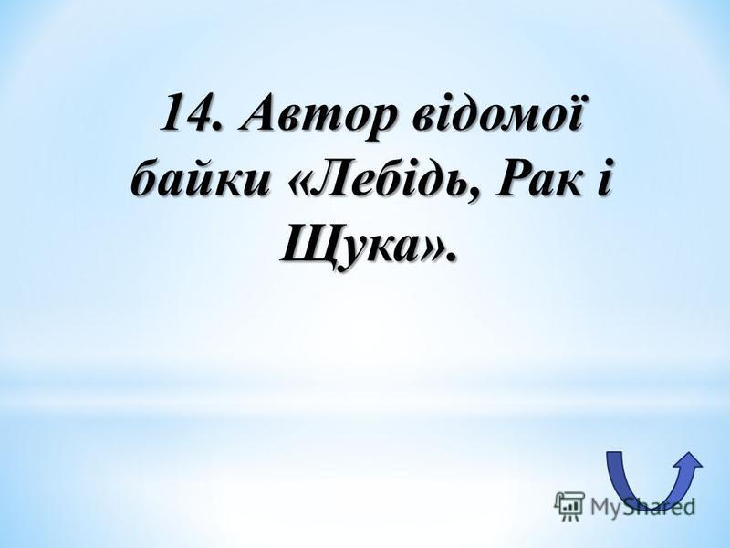 14. Автор відомої байки «Лебідь, Рак і Щука».
