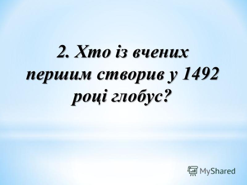 2. Хто із вчених першим створив у 1492 році глобус?