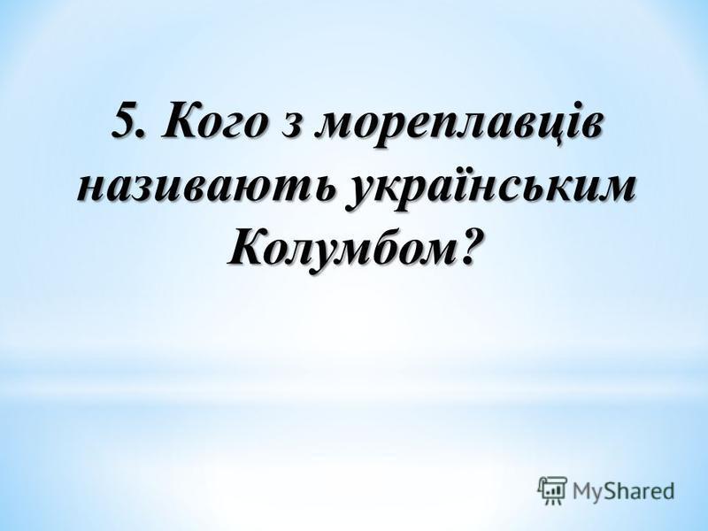 5. Кого з мореплавців називають українським Колумбом?