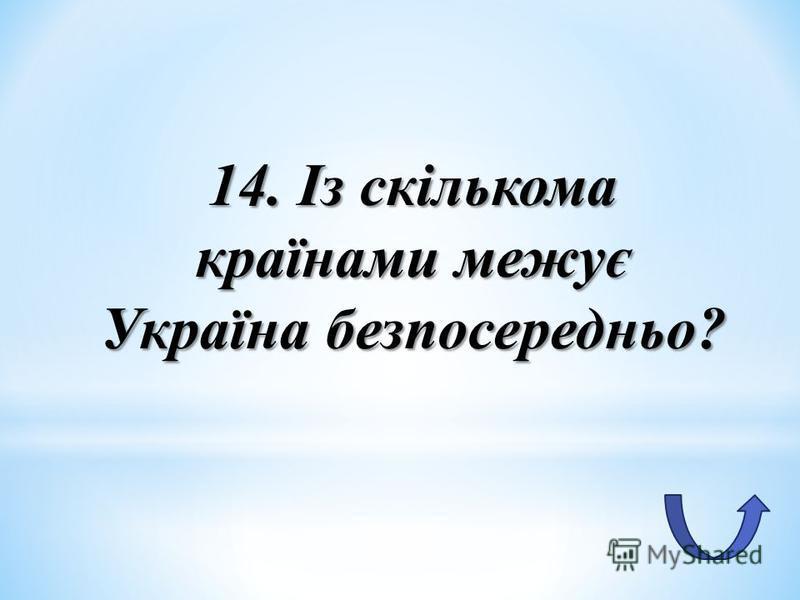 14. Із скількома країнами межує Україна безпосередньо?