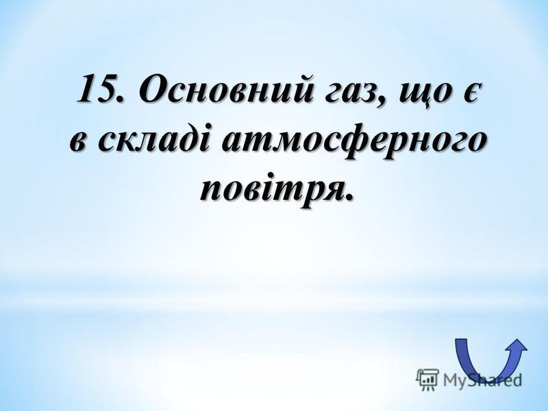 15. Основний газ, що є в складі атмосферного повітря.