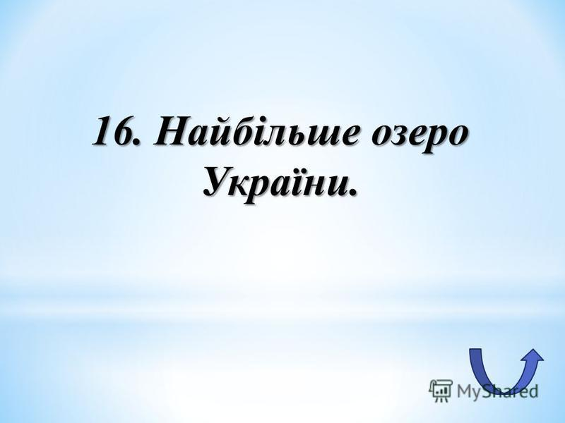 16. Найбільше озеро України.