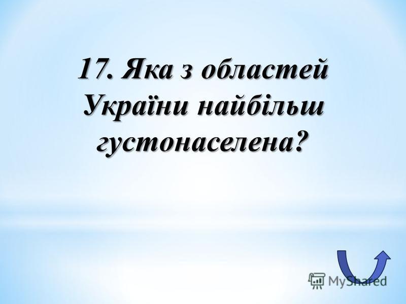 17. Яка з областей України найбільш густонаселена?
