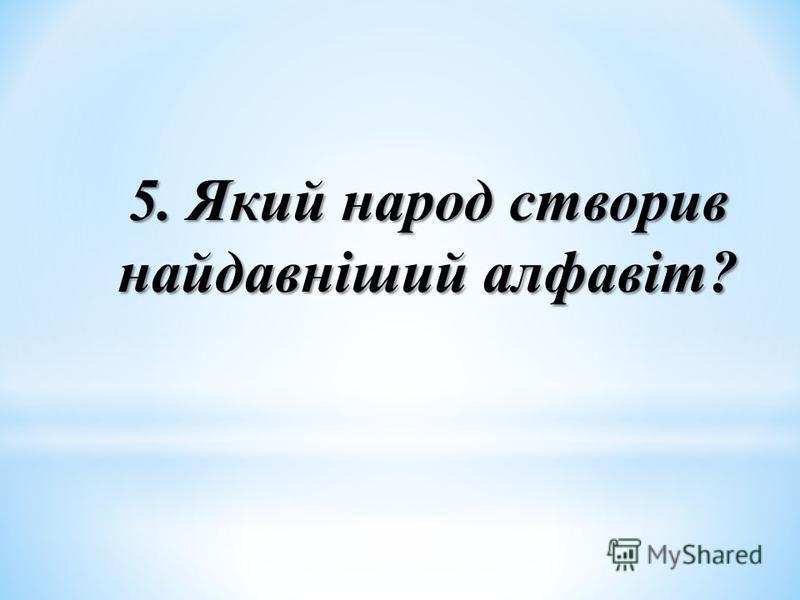5. Який народ створив найдавніший алфавіт?