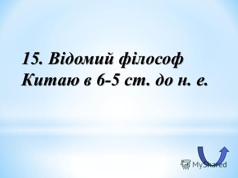 15. Відомий філософ Китаю в 6-5 ст. до н. е.
