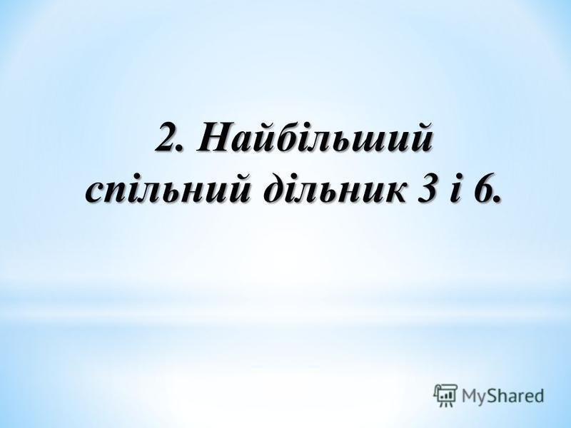 2. Найбільший спільний дільник 3 і 6.