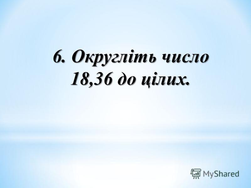 6. Округліть число 18,36 до цілих.