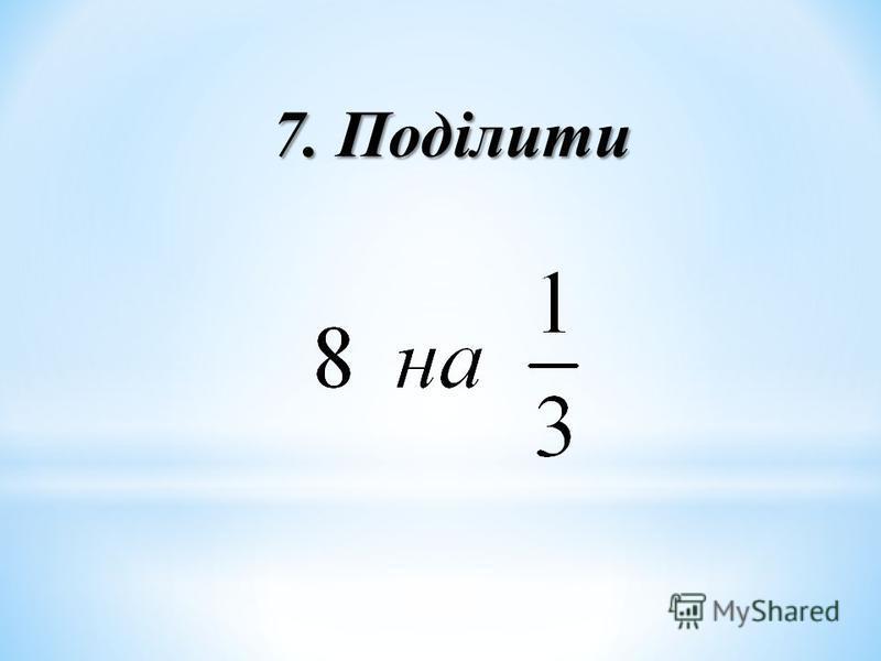 7. Поділити