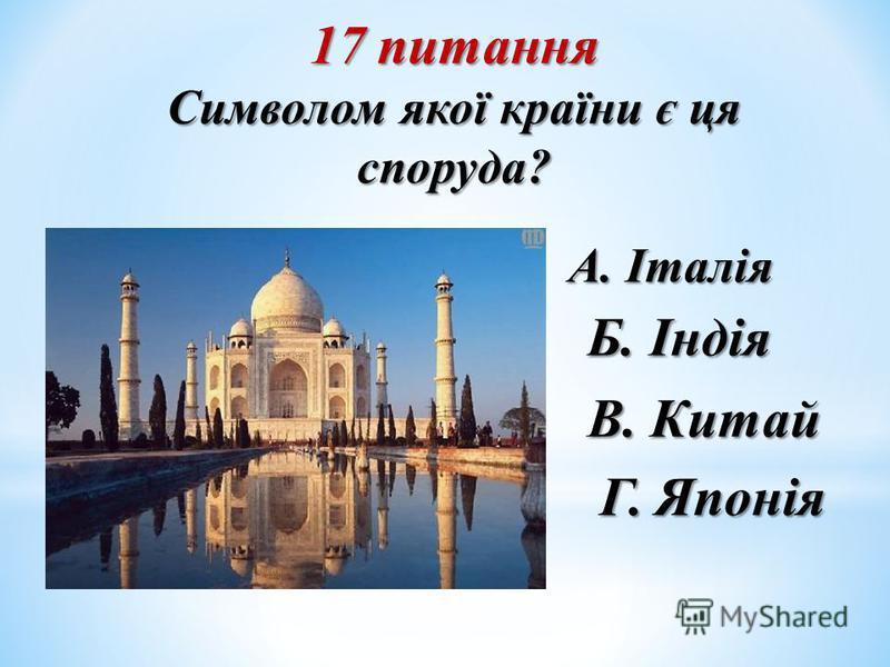 17 питання Символом якої країни є ця споруда? Б. Індія А. Італія В. Китай Г. Японія