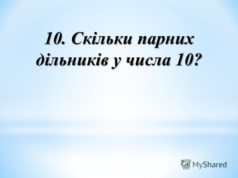 10. Скільки парних дільників у числа 10?