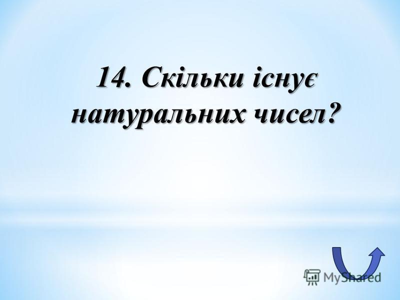 14. Скільки існує натуральних чисел?