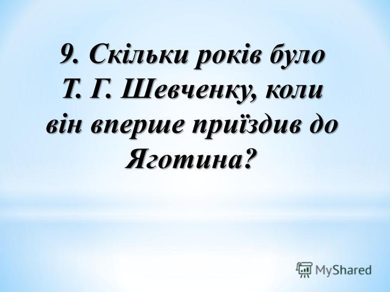 9. Скільки років було Т. Г. Шевченку, коли він вперше приїздив до Яготина?