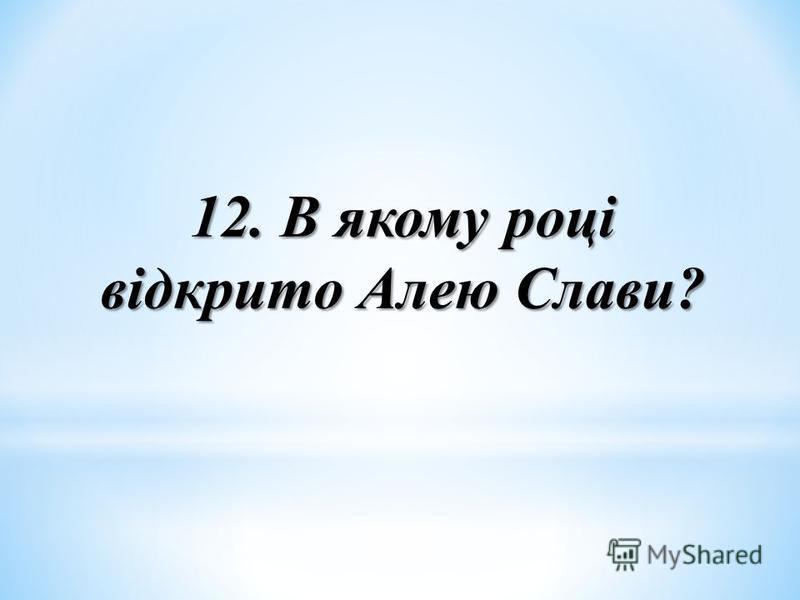 12. В якому році відкрито Алею Слави?