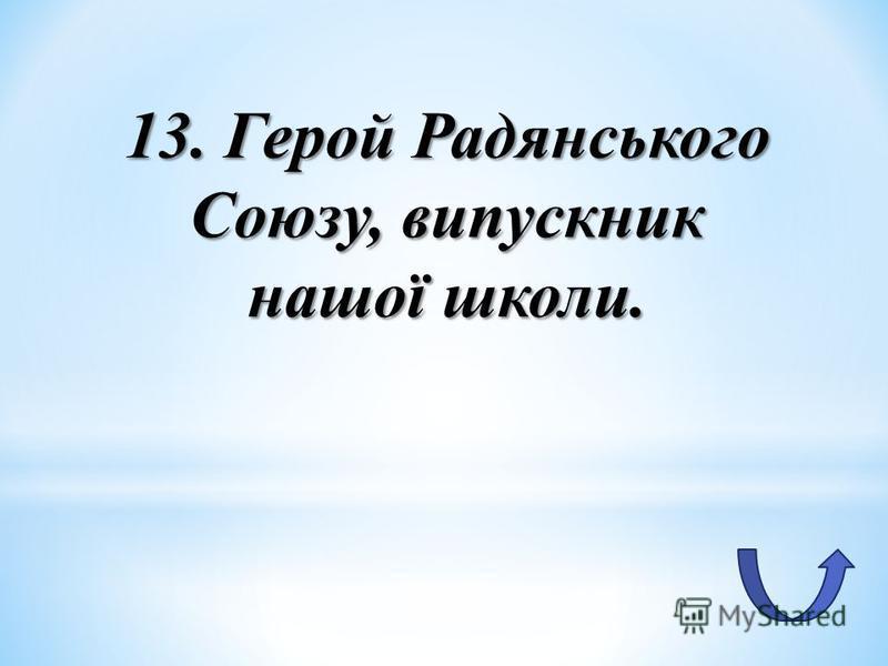 13. Герой Радянського Союзу, випускник нашої школи.