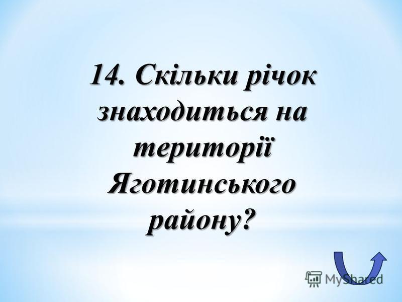 14. Скільки річок знаходиться на території Яготинського району?