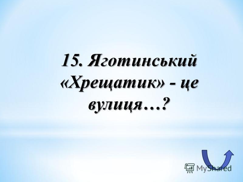 15. Яготинський «Хрещатик» - це вулиця…?