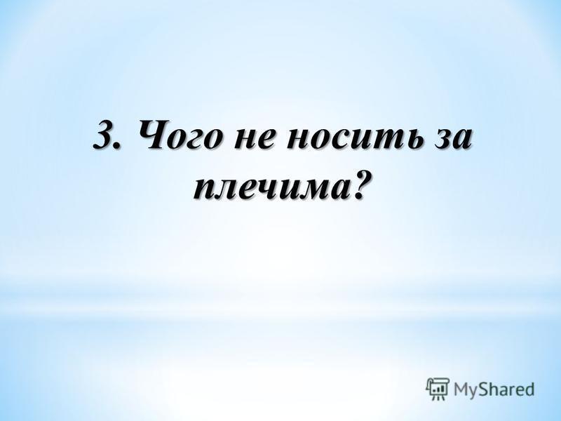 3. Чого не носить за плечима?