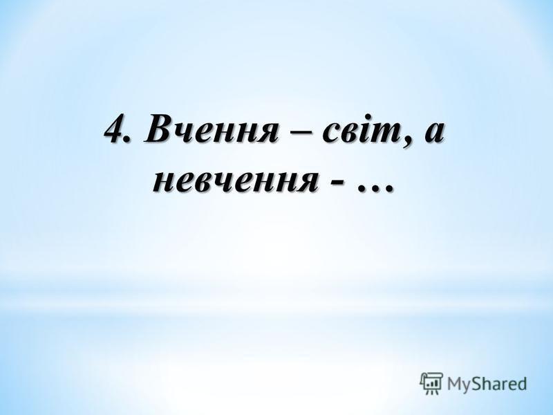 4. Вчення – світ, а невчення - …