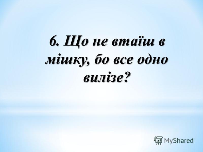 6. Що не втаїш в мішку, бо все одно вилізе?