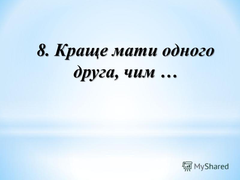 8. Краще мати одного друга, чим …