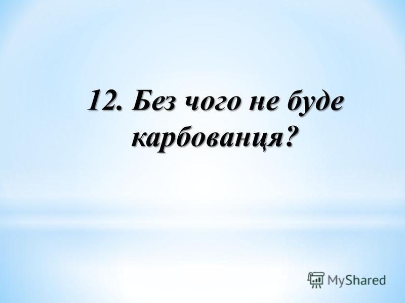 12. Без чого не буде карбованця?
