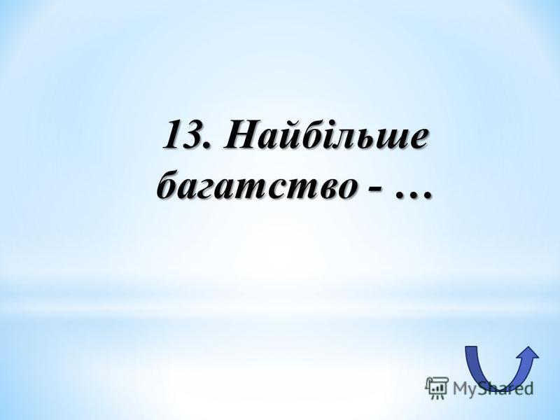 13. Найбільше багатство - …