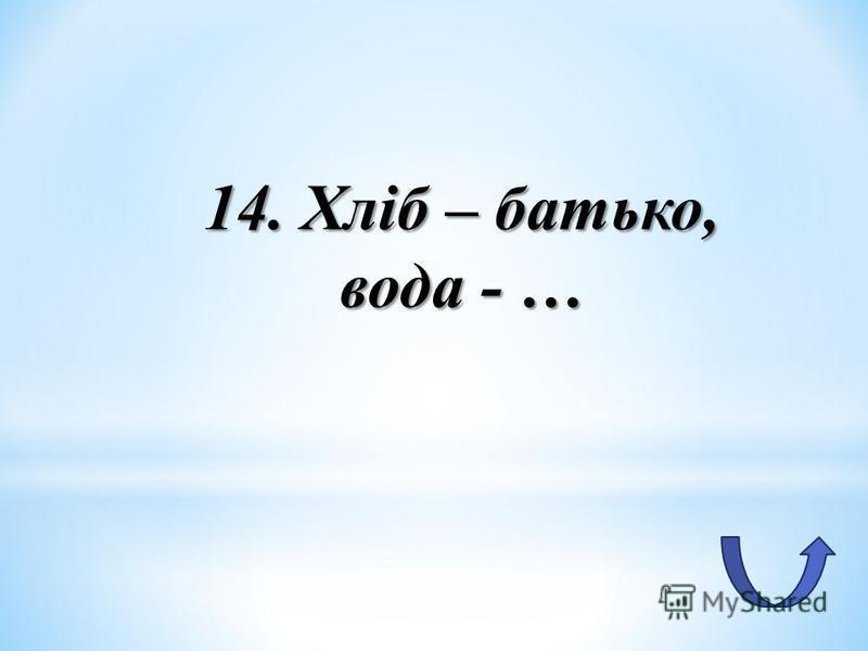 14. Хліб – батько, вода - …