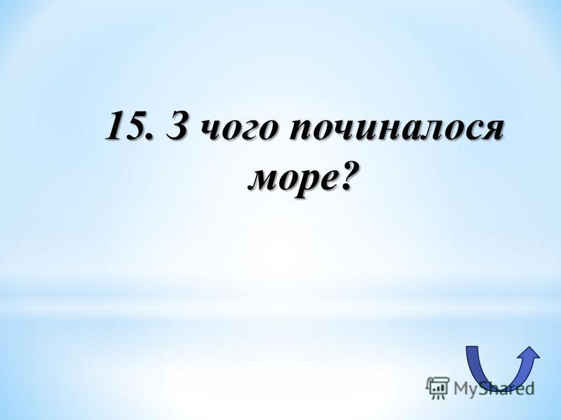 15. З чого починалося море?