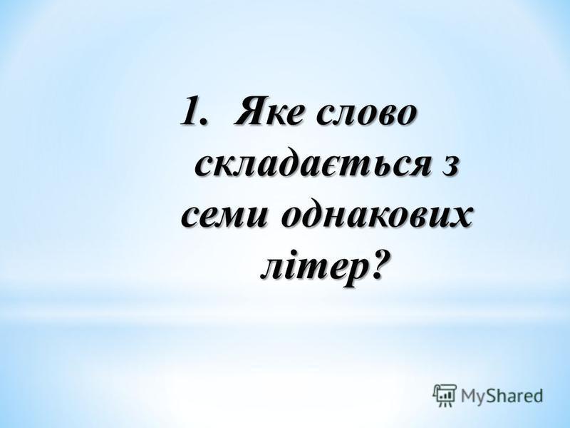 1.Яке слово складається з семи однакових літер?