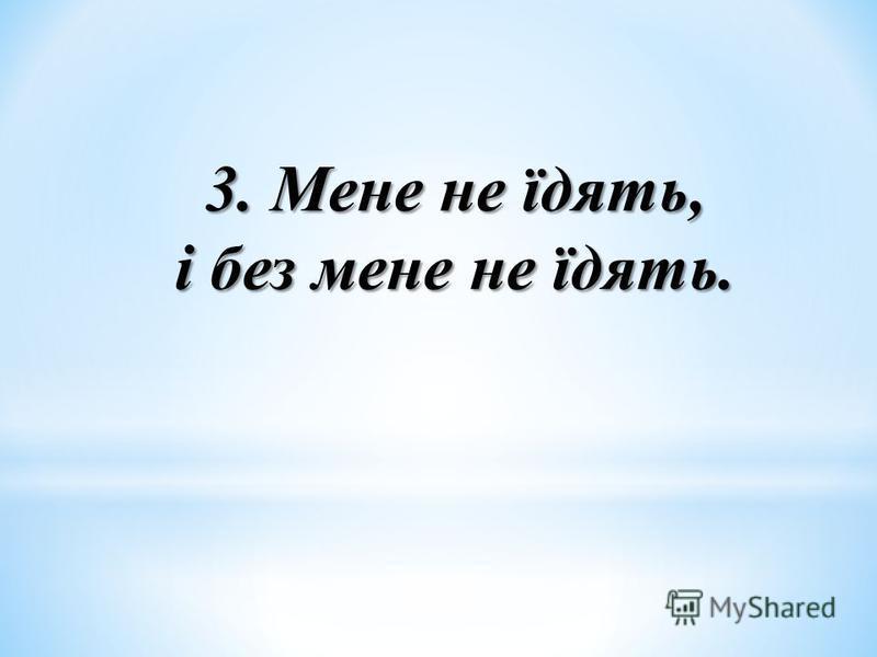 3. Мене не їдять, і без мене не їдять.