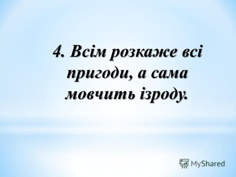 4. Всім розкаже всі пригоди, а сама мовчить ізроду.