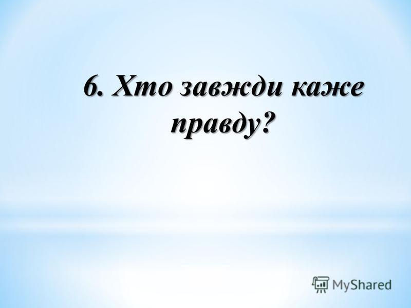 6. Хто завжди каже правду?
