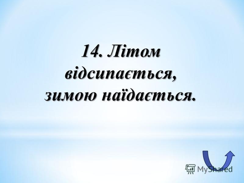 14. Літом відсипається, зимою наїдається.