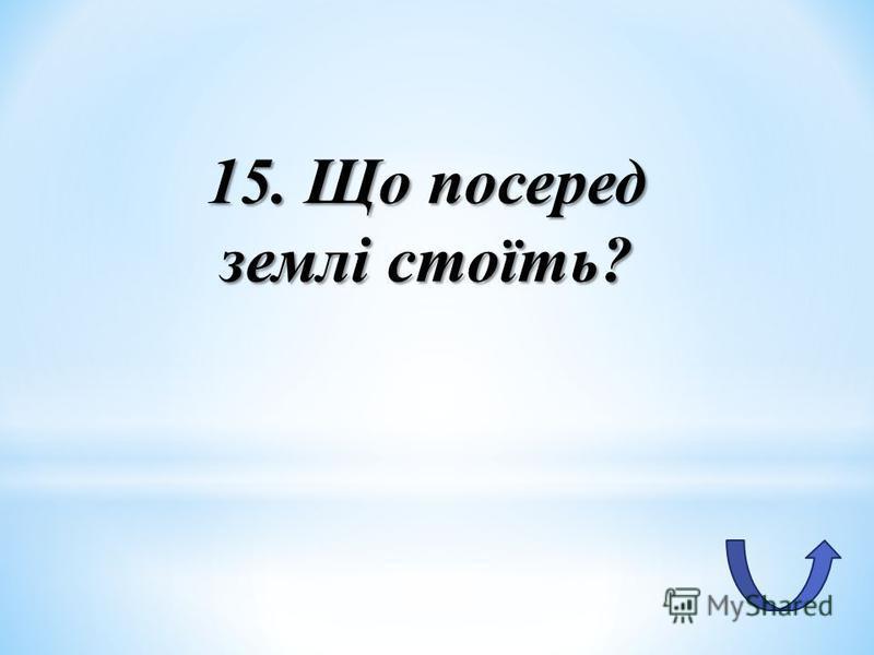 15. Що посеред землі стоїть?