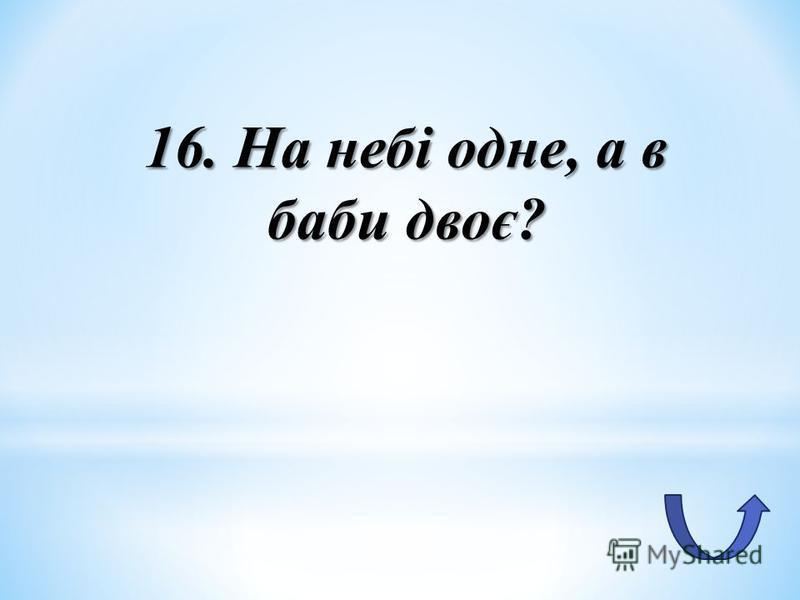 16. На небі одне, а в баби двоє?