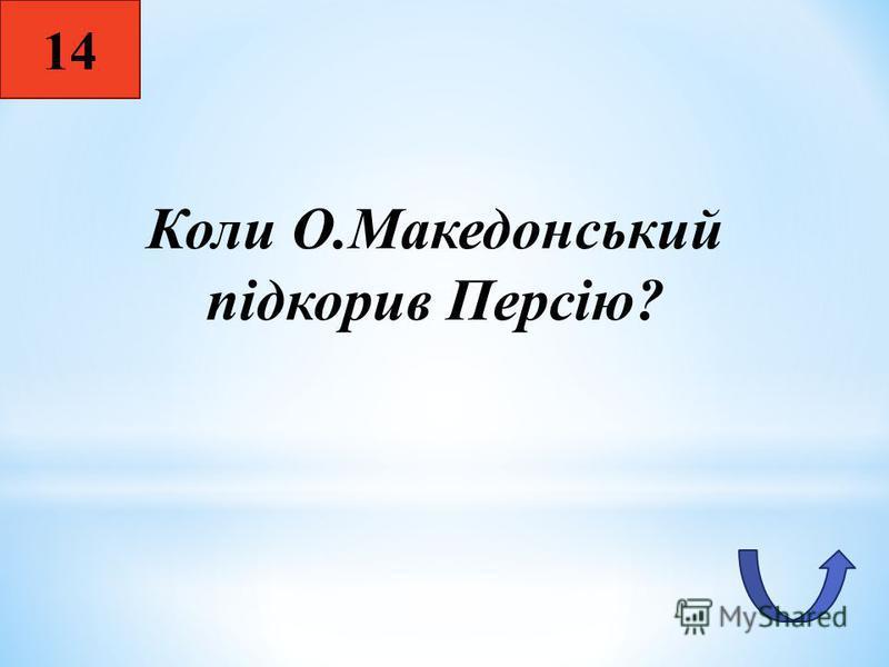 14 Коли О.Македонський підкорив Персію?