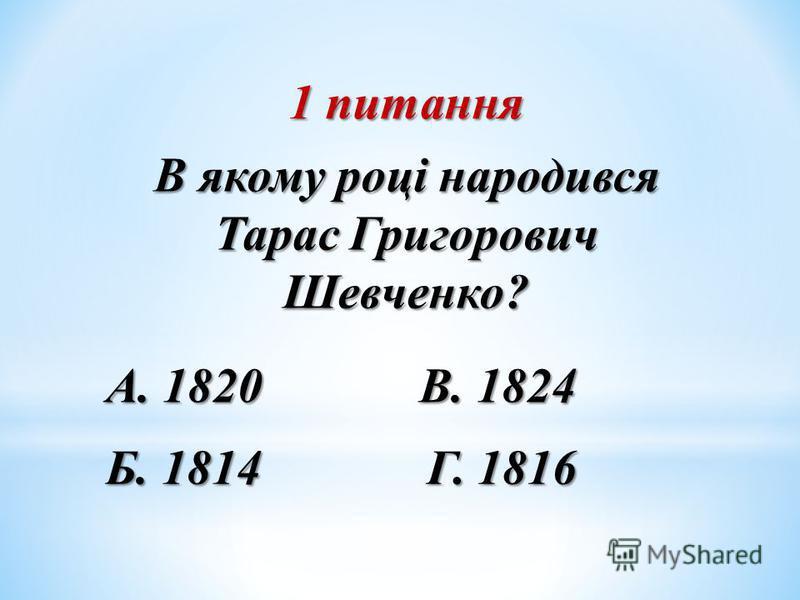 1 питання В якому році народився Тарас Григорович Шевченко? А. 1820 В. 1824 Б. 1814 Г. 1816
