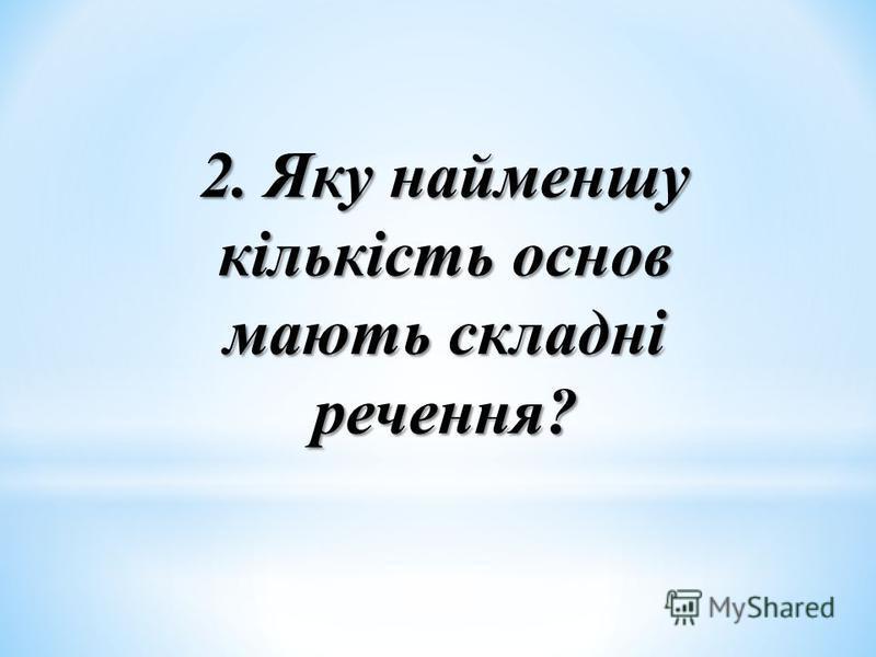2. Яку найменшу кількість основ мають складні речення?