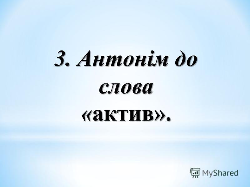 3. Антонім до слова «актив».