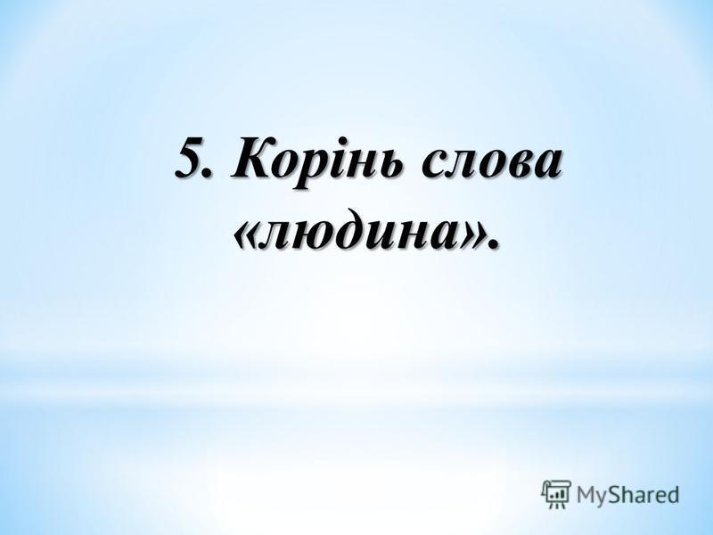 5. Корінь слова «людина».