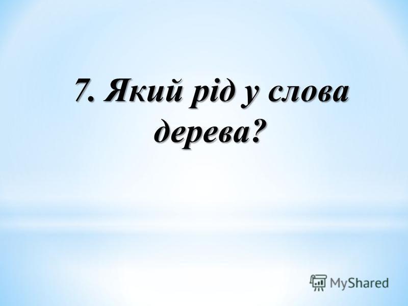 7. Який рід у слова дерева?